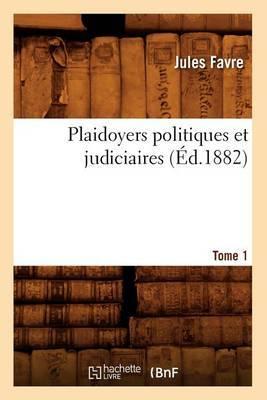 Plaidoyers Politiques Et Judiciaires. Tome 1 (Ed.1882)