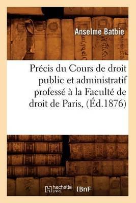 Precis Du Cours de Droit Public Et Administratif Professe a la Faculte de Droit de Paris, (Ed.1876)