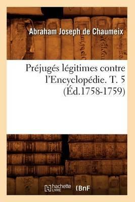 Prejuges Legitimes Contre L'Encyclopedie. T. 5 (Ed.1758-1759)