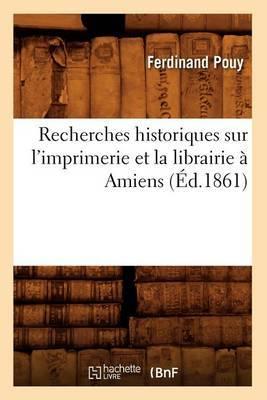 Recherches Historiques Sur L'Imprimerie Et La Librairie a Amiens (Ed.1861)