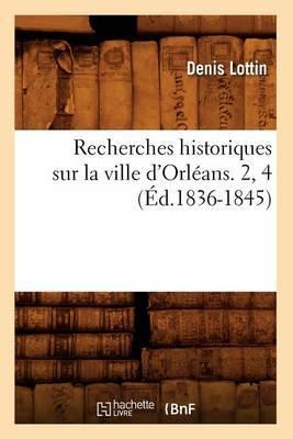 Recherches Historiques Sur La Ville D'Orleans. 2, 4 (Ed.1836-1845)