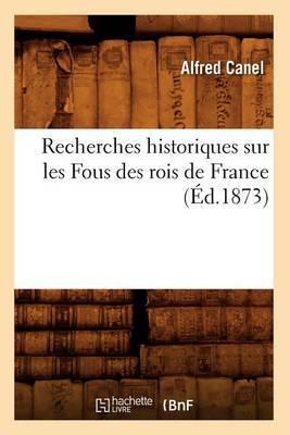 Recherches Historiques Sur Les Fous Des Rois de France (Ed.1873)