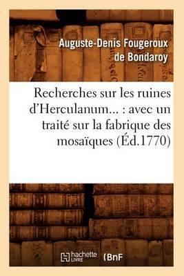 Recherches Sur Les Ruines D'Herculanum...: Avec Un Traite Sur La Fabrique Des Mosaiques (Ed.1770)