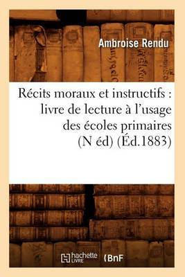 Recits Moraux Et Instructifs: Livre de Lecture A L'Usage Des Ecoles Primaires (N Ed) (Ed.1883)