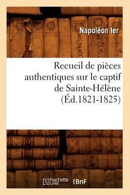 Recueil de Pieces Authentiques Sur Le Captif de Sainte-Helene (Ed.1821-1825)