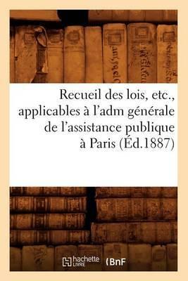 Recueil Des Lois, Etc., Applicables A L'Adm Generale de L'Assistance Publique a Paris (Ed.1887)