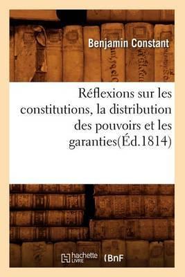 Reflexions Sur Les Constitutions, La Distribution Des Pouvoirs Et Les Garanties(ed.1814)
