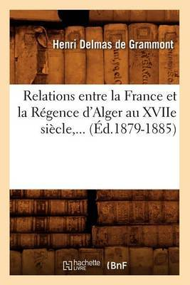 Relations Entre La France Et La Regence D'Alger Au Xviie Siecle, ... (Ed.1879-1885)