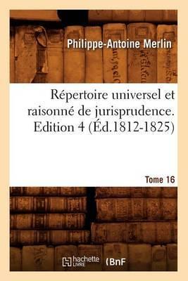Repertoire Universel Et Raisonne de Jurisprudence. Edition 4, Tome 16 (Ed.1812-1825)