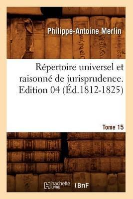 Repertoire Universel Et Raisonne de Jurisprudence. Tome 15, Edition 04 (Ed.1812-1825)