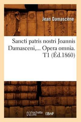 Sancti Patris Nostri Joannis Damasceni, ... Opera Omnia. T1 (Ed.1860)