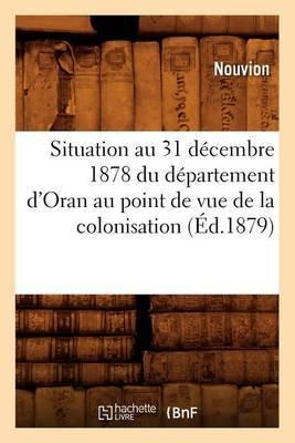 Situation Au 31 Decembre 1878 Du Departement D'Oran Au Point de Vue de La Colonisation (Ed.1879)