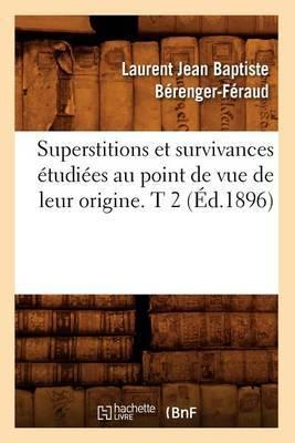 Superstitions Et Survivances Etudiees Au Point de Vue de Leur Origine. T 2 (Ed.1896)
