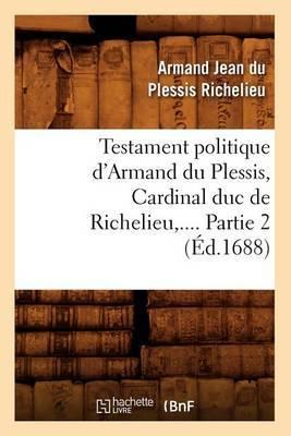 Testament Politique D'Armand Du Plessis, Cardinal Duc de Richelieu, .... Partie 2 (Ed.1688)