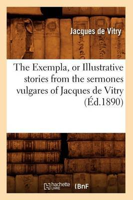 The Exempla, or Illustrative Stories from the Sermones Vulgares of Jacques de Vitry (Ed.1890)