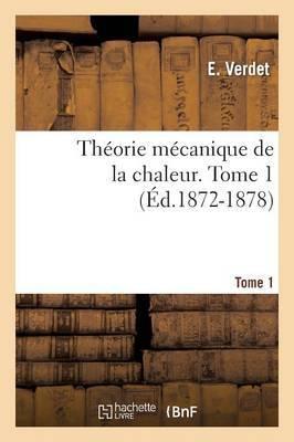 Theorie Mecanique de La Chaleur. Tome 7, Tome 1 (Ed.1872-1878)