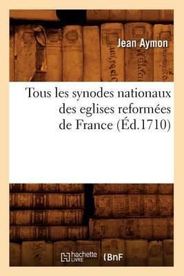 Tous Les Synodes Nationaux Des Eglises Reform es de France ( d.1710)