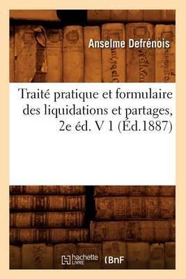 Traite Pratique Et Formulaire Des Liquidations Et Partages, 2e Ed. V 1 (Ed.1887)