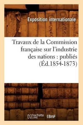 Travaux de La Commission Francaise Sur L'Industrie Des Nations: Publies (Ed.1854-1873)