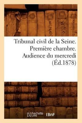 Tribunal Civil de La Seine. Premiere Chambre. Audience Du Mercredi (Ed.1878)