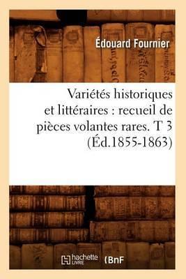 Varietes Historiques Et Litteraires: Recueil de Pieces Volantes Rares. T 3 (Ed.1855-1863)