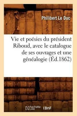 Vie Et Poesies Du President Riboud, Avec Le Catalogue de Ses Ouvrages Et Une Genealogie; (Ed.1862)