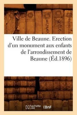 Ville de Beaune. Erection D'Un Monument Aux Enfants de L'Arrondissement de Beaune (Ed.1896)