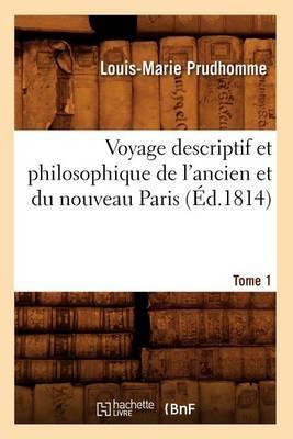 Voyage Descriptif Et Philosophique de L'Ancien Et Du Nouveau Paris. Tome 1 (Ed.1814)