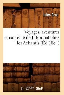 Voyages, Aventures Et Captivite de J. Bonnat Chez Les Achantis (Ed.1884)