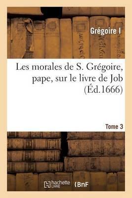 Les Morales de S. Gregoire, Pape, Sur Le Livre de Job. Tome 3