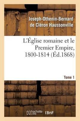 L'Eglise Romaine Et Le Premier Empire, 1800-1814. T. 1: : Avec Notes, Correspondances Diplomatiques Et Pieces Justificatives Entierement Inedites