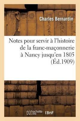 Notes Pour Servir A L'Histoire de La Franc-Maconnerie a Nancy Jusqu'en 1805: Precedees D'Un: Precis Historique Du Grand Orient de France Jusqu'a La Meme Epoque