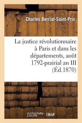 La Justice Revolutionnaire a Paris Et Dans Les Departements, Aout 1792-Prairial an III: : D'Apres Des Documents Originaux La Plupart Inedits (Deuxieme Edition)