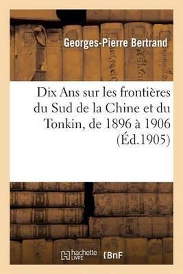 Dix ANS Sur Les Frontieres Du Sud de La Chine Et Du Tonkin, de 1896 a 1906, Memoire Justificatif