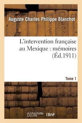 L'Intervention Francaise Au Mexique: Memoires. Tome 1