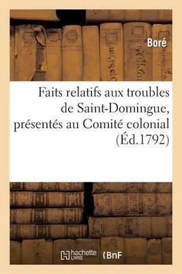 Faits Relatifs Aux Troubles de Saint-Domingue, Presentes Au Comite Colonial, En Vertu: D'Un Decret de L'Assemblee Nationale
