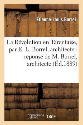La Revolution En Tarentaise, Par E.-L. Borrel, Architecte: Reponse de M. Borrel, Architecte: , a la Critique de M. L'Abbe Borrel