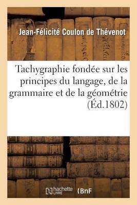 Tachygraphie Fondee Sur Les Principes Du Langage, de La Grammaire Et de La Geometrie
