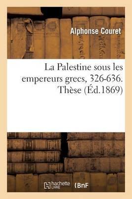 La Palestine Sous Les Empereurs Grecs, 326-636. These Presentee a la Faculte Des Lettres de Paris