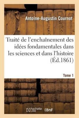 Traite de L'Enchainement Des Idees Fondamentales Dans Les Sciences Et Dans L'Histoire. Tome 1