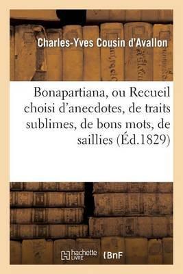 Bonapartiana, Ou Recueil Choisi D'Anecdotes, de Traits Sublimes, de Bons Mots, de Saillies: , de Pensees Ingenieuses, de Reflexions Profondes de Napoleon Bonaparte...