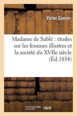 Madame de Sable: Etudes Sur Les Femmes Illustres Et La Societe Du Xviie Siecle