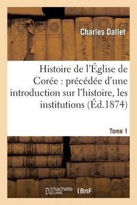 Histoire de L Eglise de Coree: Precedee D Une Introduction Sur L Histoire, Les Institutions. Tome 1