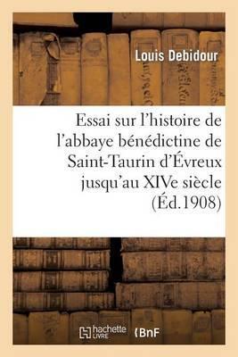 Essai Sur L'Histoire de L'Abbaye Benedictine de Saint-Taurin D'Evreux Jusqu'au Xive Siecle