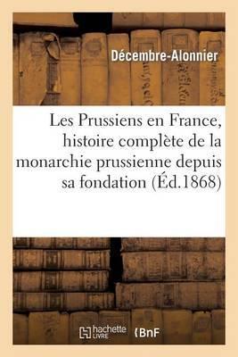 Les Prussiens En France, Histoire Complete de La Monarchie Prussienne Depuis Sa Fondation