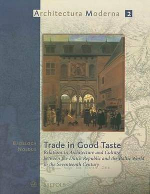 Trade in Good Taste: Relations in Architecture and Culture Between the Dutch Republic and the Baltic World in the Seventeenth Century