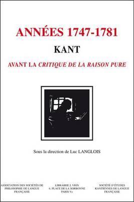 Kant - Les Annees 1747-1781: Kant Avant La Critique de La Raison Pure