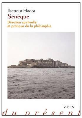 Seneque: Direction Spirituelle Et Pratique de La Philosophie