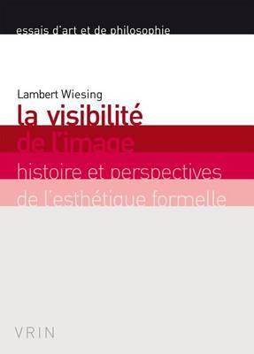 La Visibilite de L'Image: Histoire Et Perspectives de L'Esthetique Formelle