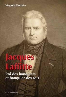 Jacques Laffitte: Roi Des Banquiers Et Banquier Des Rois